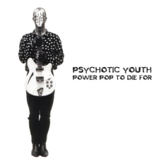 Psychotic Youth - Power Pop To Die For