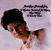 Aretha Franklin - I Never Loved A Man The Way I