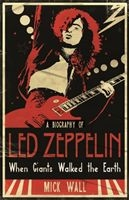 LED ZEPPELIN. WHEN GIANTS WALKED THE EARTH - A BIOGRAPHY OF