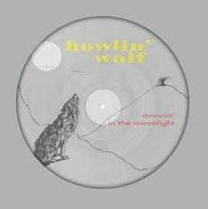 Howlin' Wolf - Moanin' In The Moonlight (Pict Disc