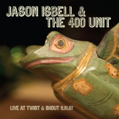 Isbell Jason & The 400 Unit - Live At Twist & Shout 11.16.07
