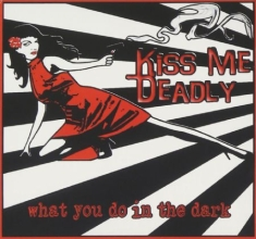 Kiss Me Deadly - What You Do In The Dark