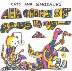 Cats and Dinosaurs - The Shape Of Swing To Come