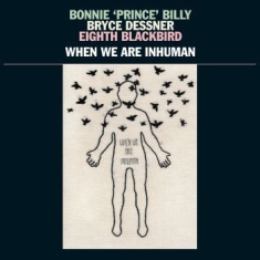 Bonnie 'prince' Billy, Bryce Dessne - When We Are Inhuman