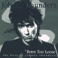 Thunders Johnny - Born Too Loose - The Best Of Johnny