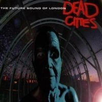 Future Sound Of London - Dead Cities